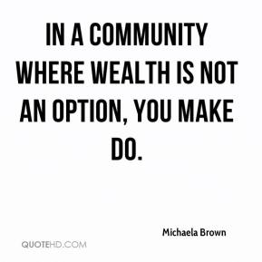Michaela Brown  - In a community where wealth is not an option, you make do.