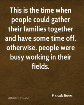 Michaela Brown  - This is the time when people could gather their families together and have some time off, otherwise, people were busy working in their fields.