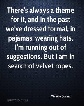 Michele Cochran  - There's always a theme for it, and in the past we've dressed formal, in pajamas, wearing hats. I'm running out of suggestions. But I am in search of velvet ropes.