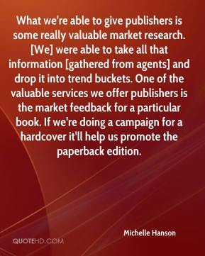 What we're able to give publishers is some really valuable market research. [We] were able to take all that information [gathered from agents] and drop it into trend buckets. One of the valuable services we offer publishers is the market feedback for a particular book. If we're doing a campaign for a hardcover it'll help us promote the paperback edition.