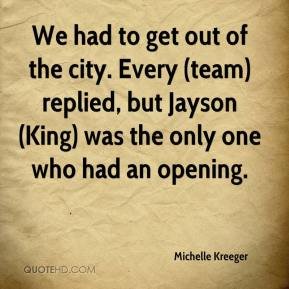 We had to get out of the city. Every (team) replied, but Jayson (King) was the only one who had an opening.