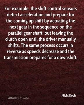 Michl Koch  - For example, the shift control sensors detect acceleration and prepare for the coming up shift by actuating the next gear in the sequence on the parallel gear shaft, but leaving the clutch open until the driver manually shifts. The same process occurs in reverse as speeds decrease and the transmission prepares for a downshift.