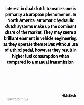 Michl Koch  - Interest in dual clutch transmissions is primarily a European phenomenon. In North America, automatic hydraulic clutch systems make up the dominant share of the market. They may seem a brilliant element in vehicle engineering, as they operate themselves without use of a third pedal, however they result in higher fuel consumption when compared to a manual transmission.