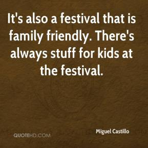 Miguel Castillo  - It's also a festival that is family friendly. There's always stuff for kids at the festival.