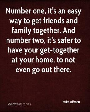 Mike Alfman  - Number one, it's an easy way to get friends and family together. And number two, it's safer to have your get-together at your home, to not even go out there.
