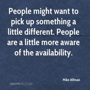 Mike Alfman  - People might want to pick up something a little different. People are a little more aware of the availability.