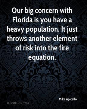 Mike Apicello  - Our big concern with Florida is you have a heavy population. It just throws another element of risk into the fire equation.