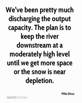 Mike Beus  - We've been pretty much discharging the output capacity. The plan is to keep the river downstream at a moderately high level until we get more space or the snow is near depletion.
