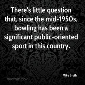 Mike Bluth  - There's little question that, since the mid-1950s, bowling has been a significant public-oriented sport in this country.