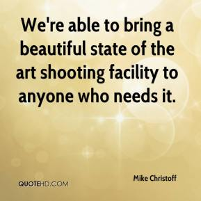 Mike Christoff  - We're able to bring a beautiful state of the art shooting facility to anyone who needs it.