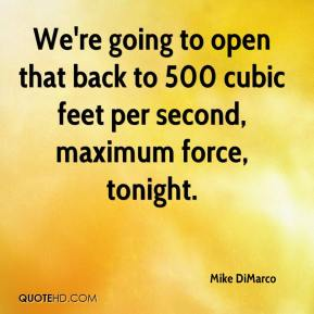 Mike DiMarco  - We're going to open that back to 500 cubic feet per second, maximum force, tonight.