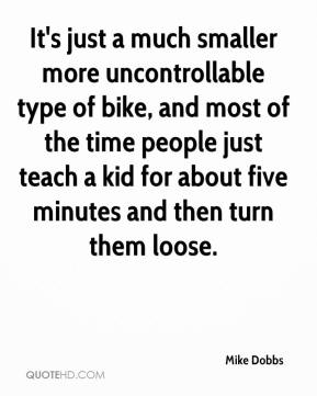 Mike Dobbs  - It's just a much smaller more uncontrollable type of bike, and most of the time people just teach a kid for about five minutes and then turn them loose.