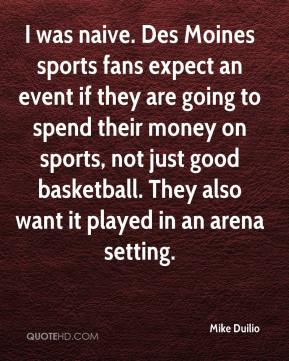 I was naive. Des Moines sports fans expect an event if they are going to spend their money on sports, not just good basketball. They also want it played in an arena setting.
