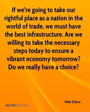 Mike Eskew  - If we're going to take our rightful place as a nation in the world of trade, we must have the best infrastructure. Are we willing to take the necessary steps today to ensure a vibrant economy tomorrow? Do we really have a choice?
