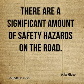 Mike Gipko  - There are a significant amount of safety hazards on the road.