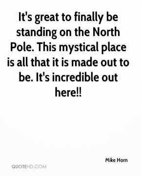Mike Horn  - It's great to finally be standing on the North Pole. This mystical place is all that it is made out to be. It's incredible out here!!