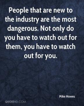 Mike Howes  - People that are new to the industry are the most dangerous. Not only do you have to watch out for them, you have to watch out for you.