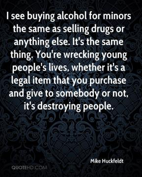 Mike Huckfeldt  - I see buying alcohol for minors the same as selling drugs or anything else. It's the same thing. You're wrecking young people's lives, whether it's a legal item that you purchase and give to somebody or not, it's destroying people.