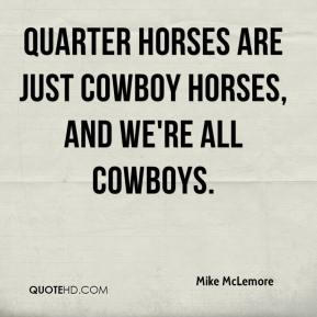 Mike McLemore  - Quarter horses are just cowboy horses, and we're all cowboys.