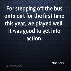 Mike Menti  - For stepping off the bus onto dirt for the first time this year, we played well. It was good to get into action.