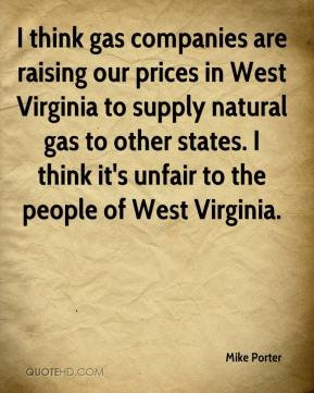 Mike Porter  - I think gas companies are raising our prices in West Virginia to supply natural gas to other states. I think it's unfair to the people of West Virginia.