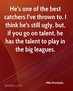 Mike Prochaska  - He's one of the best catchers I've thrown to. I think he's still ugly, but, if you go on talent, he has the talent to play in the big leagues.