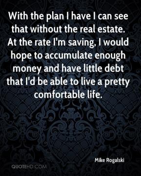 Mike Rogalski  - With the plan I have I can see that without the real estate. At the rate I'm saving, I would hope to accumulate enough money and have little debt that I'd be able to live a pretty comfortable life.