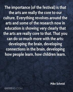 Mike Schmid  - The importance (of the festival) is that the arts are really the core to our culture. Everything revolves around the arts and some of the research now in education is showing very clearly that the arts are really core to that. That you can do so much more with the arts: developing the brain, developing connections in the brain, developing how people learn, how children learn.
