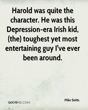 Mike Seitts  - Harold was quite the character. He was this Depression-era Irish kid, (the) toughest yet most entertaining guy I've ever been around.