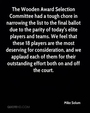 Mike Solum  - The Wooden Award Selection Committee had a tough chore in narrowing the list to the final ballot due to the parity of today's elite players and teams. We feel that these 18 players are the most deserving for consideration, and we applaud each of them for their outstanding effort both on and off the court.