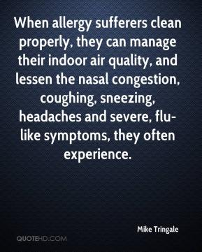 When allergy sufferers clean properly, they can manage their indoor air quality, and lessen the nasal congestion, coughing, sneezing, headaches and severe, flu-like symptoms, they often experience.