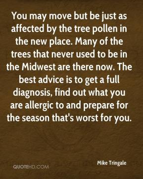 You may move but be just as affected by the tree pollen in the new place. Many of the trees that never used to be in the Midwest are there now. The best advice is to get a full diagnosis, find out what you are allergic to and prepare for the season that's worst for you.