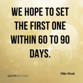 Mike Wnek  - We hope to set the first one within 60 to 90 days.