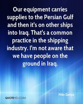 Mike Zampa  - Our equipment carries supplies to the Persian Gulf and then it's on other ships into Iraq. That's a common practice in the shipping industry. I'm not aware that we have people on the ground in Iraq.