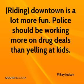 Mikey Judson  - (Riding) downtown is a lot more fun. Police should be working more on drug deals than yelling at kids.