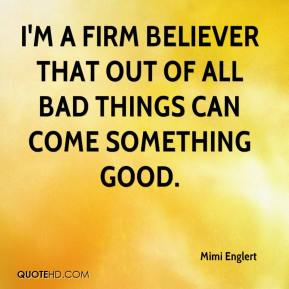 Mimi Englert  - I'm a firm believer that out of all bad things can come something good.