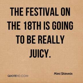 Mimi Shimmin  - The festival on the 18th is going to be really juicy.