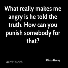 Mindy Haney  - What really makes me angry is he told the truth. How can you punish somebody for that?