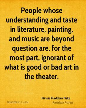 Minnie Maddern Fiske - People whose understanding and taste in literature, painting, and music are beyond question are, for the most part, ignorant of what is good or bad art in the theater.