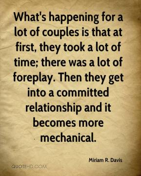 Miriam R. Davis  - What's happening for a lot of couples is that at first, they took a lot of time; there was a lot of foreplay. Then they get into a committed relationship and it becomes more mechanical.