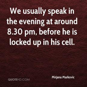 Mirjana Markovic  - We usually speak in the evening at around 8.30 pm, before he is locked up in his cell.