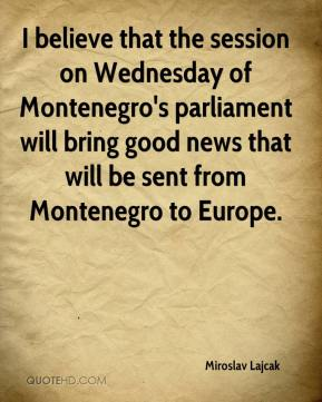 Miroslav Lajcak  - I believe that the session on Wednesday of Montenegro's parliament will bring good news that will be sent from Montenegro to Europe.