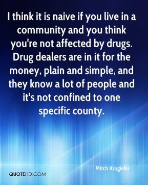 Mitch Krugielki  - I think it is naive if you live in a community and you think you're not affected by drugs. Drug dealers are in it for the money, plain and simple, and they know a lot of people and it's not confined to one specific county.