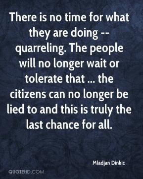Mladjan Dinkic  - There is no time for what they are doing -- quarreling. The people will no longer wait or tolerate that ... the citizens can no longer be lied to and this is truly the last chance for all.