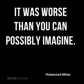 Mohammed Akhtar  - It was worse than you can possibly imagine.