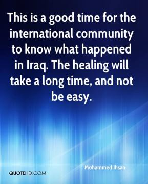 Mohammed Ihsan  - This is a good time for the international community to know what happened in Iraq. The healing will take a long time, and not be easy.