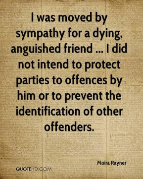 Moira Rayner  - I was moved by sympathy for a dying, anguished friend ... I did not intend to protect parties to offences by him or to prevent the identification of other offenders.