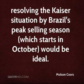 Molson Coors  - resolving the Kaiser situation by Brazil's peak selling season (which starts in October) would be ideal.