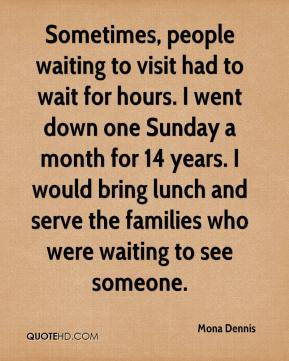 Sometimes, people waiting to visit had to wait for hours. I went down one Sunday a month for 14 years. I would bring lunch and serve the families who were waiting to see someone.