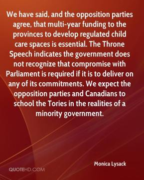Monica Lysack  - We have said, and the opposition parties agree, that multi-year funding to the provinces to develop regulated child care spaces is essential. The Throne Speech indicates the government does not recognize that compromise with Parliament is required if it is to deliver on any of its commitments. We expect the opposition parties and Canadians to school the Tories in the realities of a minority government.